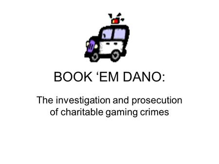 BOOK 'EM DANO: The investigation and prosecution of charitable gaming crimes.