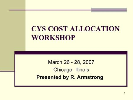 1 CYS COST ALLOCATION WORKSHOP March 26 - 28, 2007 Chicago, Illinois Presented by R. Armstrong.