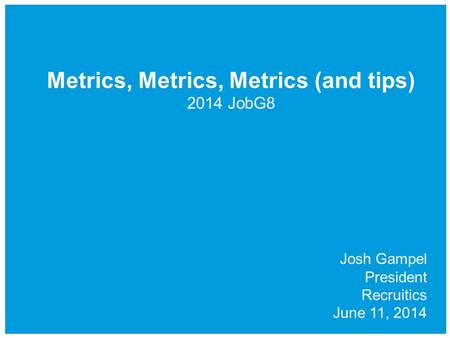 Metrics, Metrics, Metrics (and tips) 2014 JobG8 Josh Gampel President Recruitics June 11, 2014.
