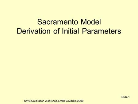 NWS Calibration Workshop, LMRFC March, 2009 Slide 1 Sacramento Model Derivation of Initial Parameters.