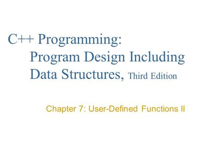 C++ Programming: Program Design Including Data Structures, Third Edition Chapter 7: User-Defined Functions II.