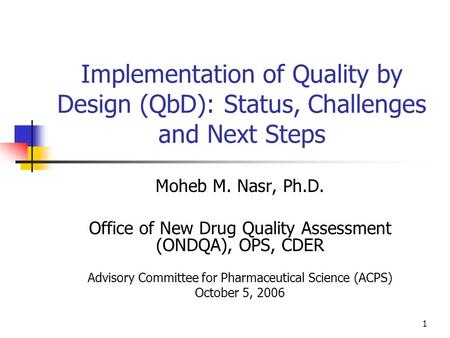 1 Implementation of Quality by Design (QbD): Status, Challenges and Next Steps Moheb M. Nasr, Ph.D. Office of New Drug Quality Assessment (ONDQA), OPS,