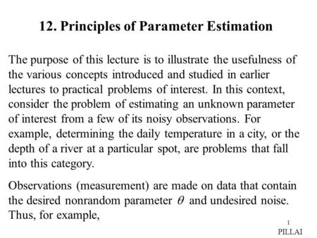 1 12. Principles of Parameter Estimation The purpose of this lecture is to illustrate the usefulness of the various concepts introduced and studied in.