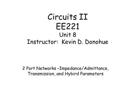Circuits II EE221 Unit 8 Instructor: Kevin D. Donohue 2 Port Networks –Impedance/Admittance, Transmission, and Hybird Parameters.