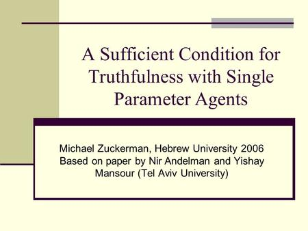 A Sufficient Condition for Truthfulness with Single Parameter Agents Michael Zuckerman, Hebrew University 2006 Based on paper by Nir Andelman and Yishay.