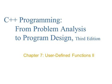 C++ Programming: From Problem Analysis to Program Design, Third Edition Chapter 7: User-Defined Functions II.