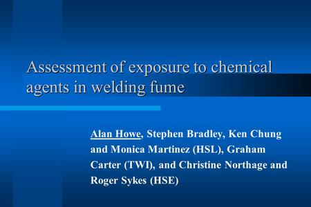 Assessment of exposure to chemical agents in welding fume Assessment of exposure to chemical agents in welding fume Alan Howe, Stephen Bradley, Ken Chung.