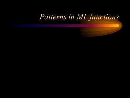 Patterns in ML functions. Formal vs. actual parameters Here's a function definition (in C): –int add (int x, int y) { return x + y; } –x and y are the.