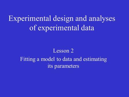 Experimental design and analyses of experimental data Lesson 2 Fitting a model to data and estimating its parameters.