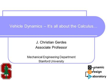 Vehicle Dynamics – It's all about the Calculus… J. Christian Gerdes Associate Professor Mechanical Engineering Department Stanford University.