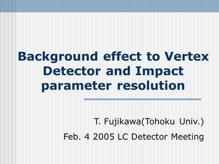 Background effect to Vertex Detector and Impact parameter resolution T. Fujikawa(Tohoku Univ.) Feb. 4 2005 LC Detector Meeting.