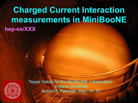 05/31/2007Teppei Katori, Indiana University, NuInt '07 1 Charged Current Interaction measurements in MiniBooNE hep-ex/XXX Teppei Katori for the MiniBooNE.