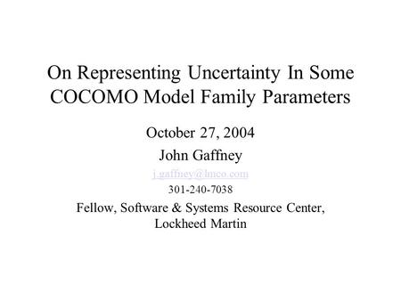 On Representing Uncertainty In Some COCOMO Model Family Parameters October 27, 2004 John Gaffney 301-240-7038 Fellow, Software & Systems.