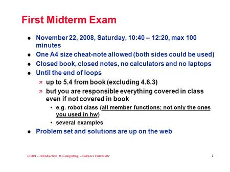 CS201 – Introduction to Computing – Sabancı University 1 First Midterm Exam l November 22, 2008, Saturday, 10:40 – 12:20, max 100 minutes l One A4 size.