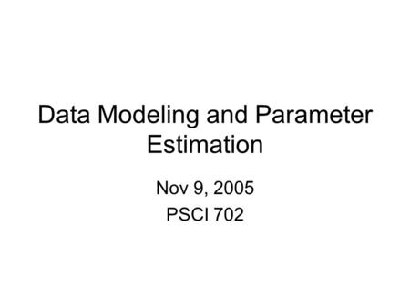 Data Modeling and Parameter Estimation Nov 9, 2005 PSCI 702.
