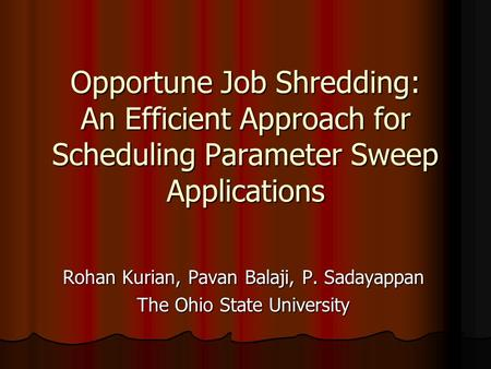 Opportune Job Shredding: An Efficient Approach for Scheduling Parameter Sweep Applications Rohan Kurian, Pavan Balaji, P. Sadayappan The Ohio State University.