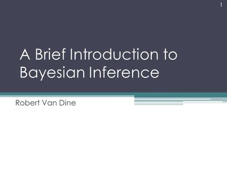 A Brief Introduction to Bayesian Inference Robert Van Dine 1.