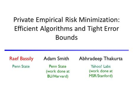 Raef Bassily Adam Smith Abhradeep Thakurta Penn State Yahoo! Labs Private Empirical Risk Minimization: Efficient Algorithms and Tight Error Bounds Penn.