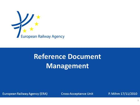 Reference Document Management 1 European Railway Agency (ERA) Cross-Acceptance Unit P. Mihm 17/11/2010.