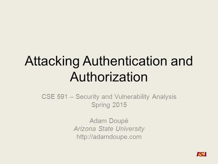Attacking Authentication and Authorization CSE 591 – Security and Vulnerability Analysis Spring 2015 Adam Doupé Arizona State University