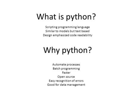 Why python? Automate processes Batch programming Faster Open source Easy recognition of errors Good for data management What is python? Scripting programming.