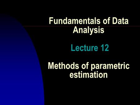 Fundamentals of Data Analysis Lecture 12 Methods of parametric estimation.