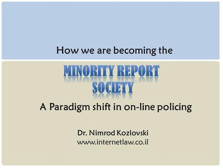 Dr. Nimrod Kozlovski www.internetlaw.co.il How we are becoming the A Paradigm shift in on-line policing.