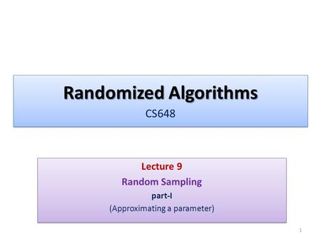 Randomized Algorithms Randomized Algorithms CS648 Lecture 9 Random Sampling part-I (Approximating a parameter) Lecture 9 Random Sampling part-I (Approximating.
