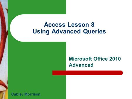 Access Lesson 8 Using Advanced Queries Microsoft Office 2010 Advanced Cable / Morrison 1.