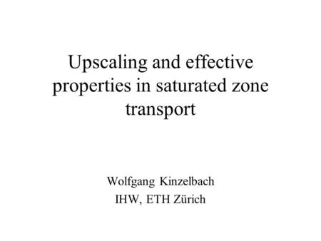 Upscaling and effective properties in saturated zone transport Wolfgang Kinzelbach IHW, ETH Zürich.