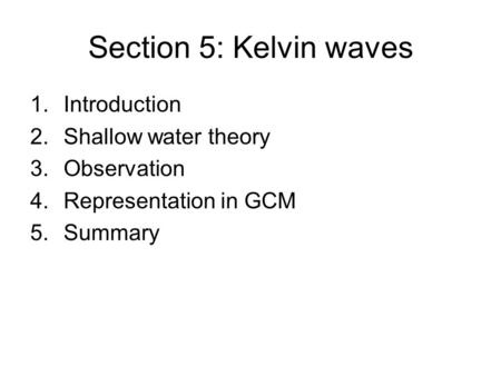 Section 5: Kelvin waves 1.Introduction 2.Shallow water theory 3.Observation 4.Representation in GCM 5.Summary.