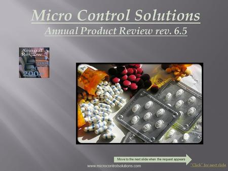 "Micro Control Solutions Annual Product Review rev. 6.5 ""Click"" for next slide www.microcontrolsolutions.com Move to the next slide when the request appears."