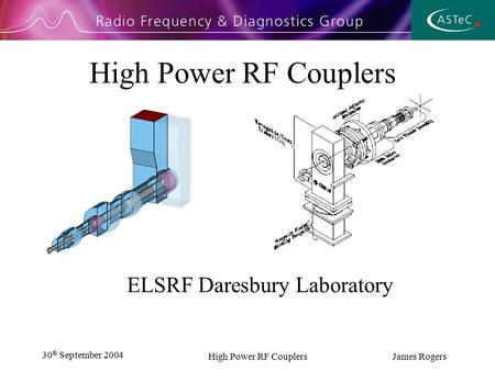 30 th September 2004 High Power RF Couplers James Rogers High Power RF Couplers ELSRF Daresbury Laboratory.