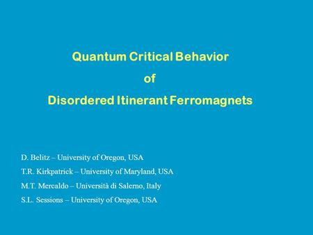 Quantum Critical Behavior of Disordered Itinerant Ferromagnets D. Belitz – University of Oregon, USA T.R. Kirkpatrick – University of Maryland, USA M.T.