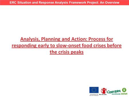 Analysis, Planning and Action: Process for responding early to slow-onset food crises before the crisis peaks ERC Situation and Response Analysis Framework.