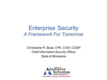 Enterprise Security A Framework For Tomorrow Christopher P. Buse, CPA, CISA, CISSP Chief Information Security Officer State of Minnesota.