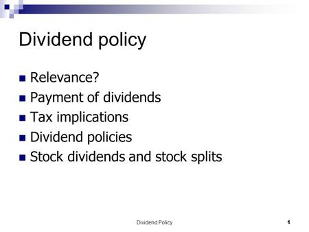 Dividend Policy 1 Dividend policy Relevance? Payment of dividends Tax implications Dividend policies Stock dividends and stock splits.