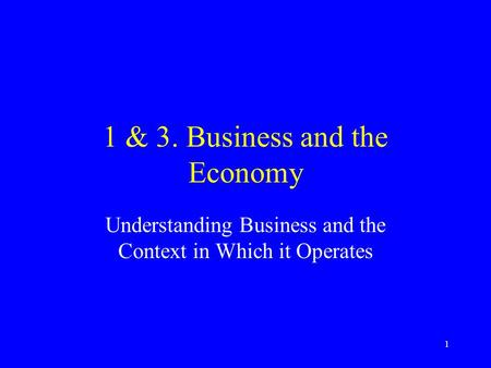1 1 & 3. Business and the Economy Understanding Business and the Context in Which it Operates.