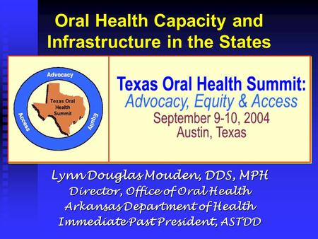 Oral Health Capacity and Infrastructure in the States Lynn Douglas Mouden, DDS, MPH Director, Office of Oral Health Arkansas Department of Health Immediate.