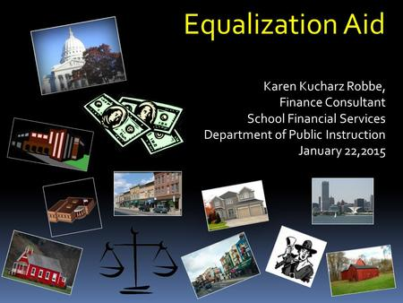Equalization Aid Karen Kucharz Robbe, Finance Consultant Finance Consultant School Financial Services Department of Public Instruction January 22,2015.