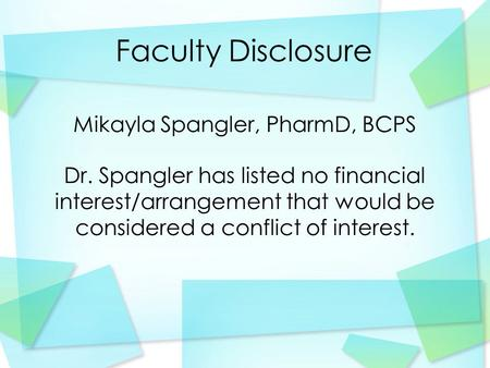 Faculty Disclosure Mikayla Spangler, PharmD, BCPS Dr. Spangler has listed no financial interest/arrangement that would be considered a conflict of interest.