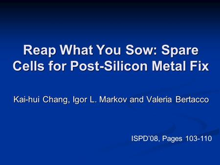 Reap What You Sow: Spare Cells for Post-Silicon Metal Fix Kai-hui Chang, Igor L. Markov and Valeria Bertacco ISPD'08, Pages 103-110.