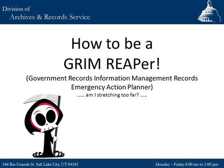 How to be a GRIM REAPer! (Government Records Information Management Records Emergency Action Planner) …… am I stretching too far? ….. 346 Rio Grande St.