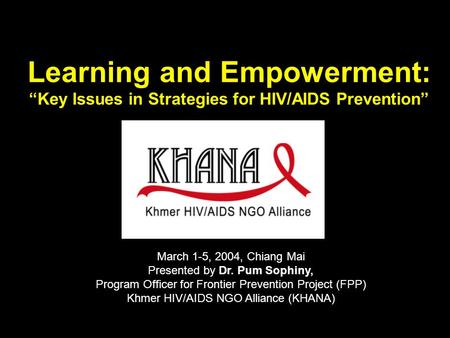 "Learning and Empowerment: ""Key Issues in Strategies for HIV/AIDS Prevention"" March 1-5, 2004, Chiang Mai Presented by Dr. Pum Sophiny, Program Officer."