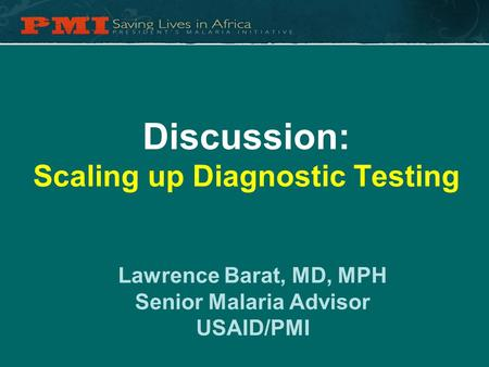Discussion: Scaling up Diagnostic Testing Lawrence Barat, MD, MPH Senior Malaria Advisor USAID/PMI.