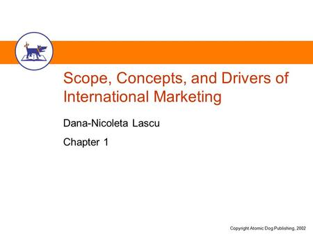 Copyright Atomic Dog Publishing, 2002 Scope, Concepts, and Drivers of International Marketing Dana-Nicoleta Lascu Chapter 1.