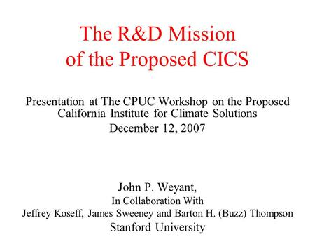 The R&D Mission of the Proposed CICS Presentation at The CPUC Workshop on the Proposed California Institute for Climate Solutions December 12, 2007 John.