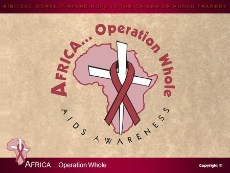 B I B L I C A L, M O R A L L Y - B A S E D H O P E I N T H E C R I S E S O F H U M A N T R A G E D Y A FRICA… Operation Whole.