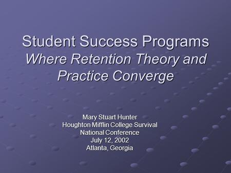 Student Success Programs Where Retention Theory and Practice Converge Mary Stuart Hunter Houghton Mifflin College Survival National Conference July 12,