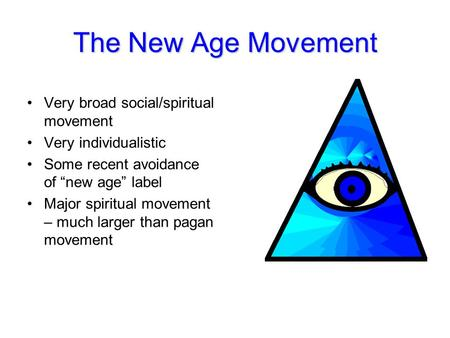 "The New Age Movement Very broad social/spiritual movement Very individualistic Some recent avoidance of ""new age"" label Major spiritual movement – much."
